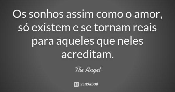 Os sonhos assim como o amor, só existem e se tornam reais para aqueles que neles acreditam.... Frase de The angel.