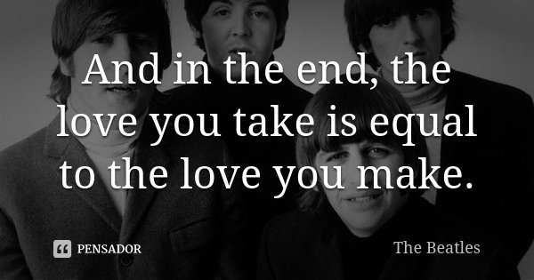 And in the end, the love you take is equal to the love you make.... Frase de The Beatles.