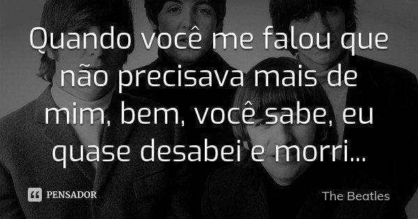 Quando você me falou que não precisava mais de mim, bem, você sabe, eu quase desabei e morri...... Frase de The Beatles.
