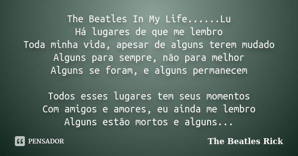 The Beatles In My Life......Lu Há lugares de que me lembro Toda minha vida, apesar de alguns terem mudado Alguns para sempre, não para melhor Alguns se foram, e... Frase de The Beatles Rick.