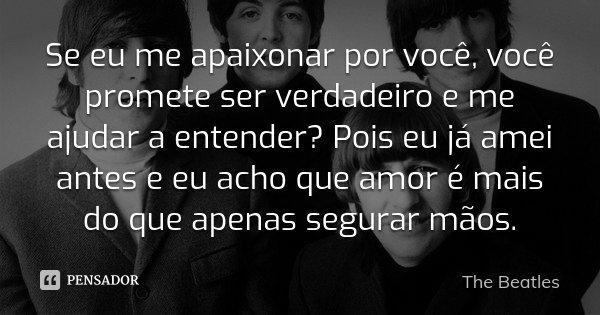 Se eu me apaixonar por você, você promete ser verdadeiro e me ajudar a entender? Pois eu já amei antes e eu acho que amor é mais do que apenas segurar mãos.... Frase de The Beatles.