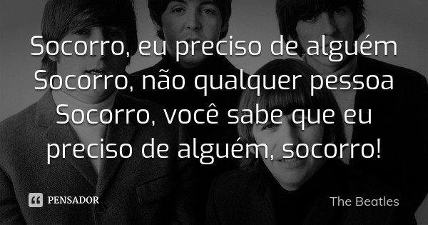 Socorro, eu preciso de alguém Socorro, não qualquer pessoa Socorro, você sabe que eu preciso de alguém, socorro!... Frase de The Beatles.