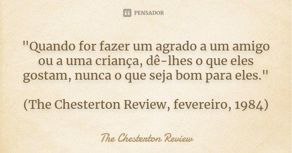 """""""Quando for fazer um agrado a um amigo ou a uma criança, dê-lhes o que eles gostam, nunca o que seja bom para eles."""" (The Chesterton Review, fevereiro... Frase de The Chesterton Review."""