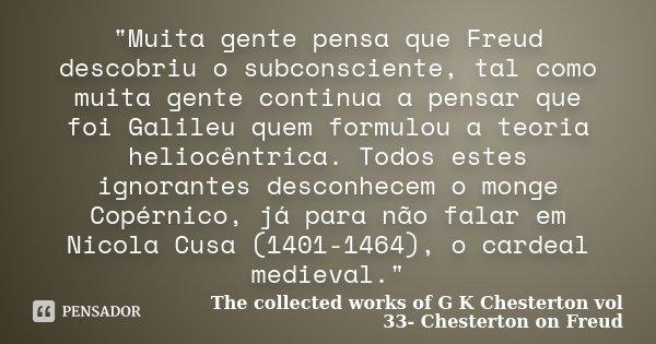 """""""Muita gente pensa que Freud descobriu o subconsciente, tal como muita gente continua a pensar que foi Galileu quem formulou a teoria heliocêntrica. Todos ... Frase de The collected works of G K Chesterton vol 33- Chesterton on Freud."""