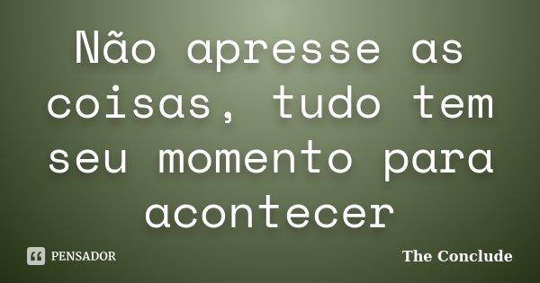 Não apresse as coisas, tudo tem seu momento para acontecer... Frase de The Conclude.