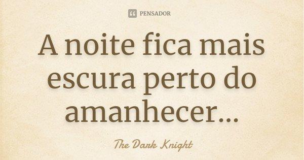 A noite fica mais escura perto do amanhecer...... Frase de The Dark Knight.