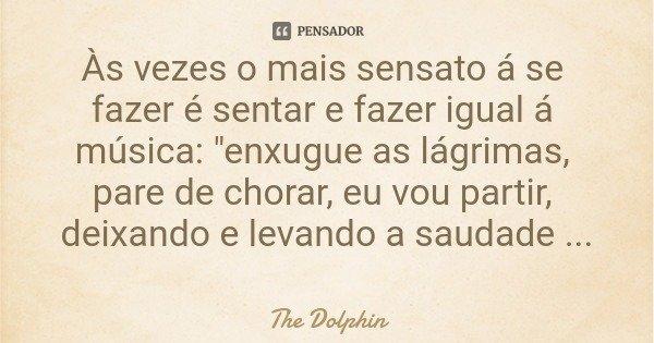 """Às vezes o mais sensato á se fazer é sentar e fazer igual á música: """"enxugue as lágrimas, pare de chorar, eu vou partir, deixando e levando a saudade certo... Frase de The Dolphin."""