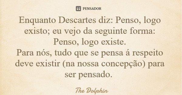 Enquanto Descartes diz: Penso, logo existo; eu vejo da seguinte forma: Penso, logo existe. Para nós, tudo que se pensa á respeito deve existir (na nossa concepç... Frase de The Dolphin.