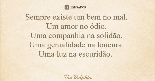 Sempre existe um bem no mal. Um amor no ódio. Uma companhia na solidão. Uma genialidade na loucura. Uma luz na escuridão.... Frase de The Dolphin.