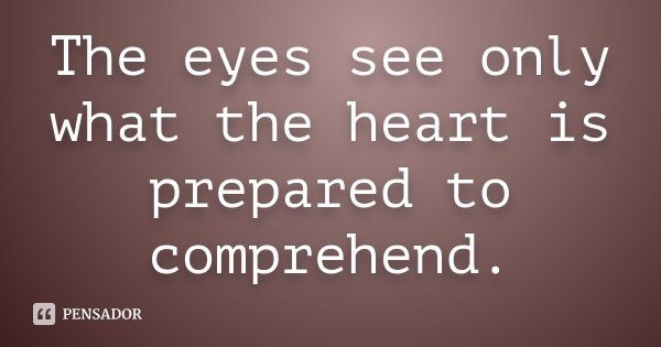 The eyes see only what the heart is prepared to comprehend.... Frase de Desconhecido.