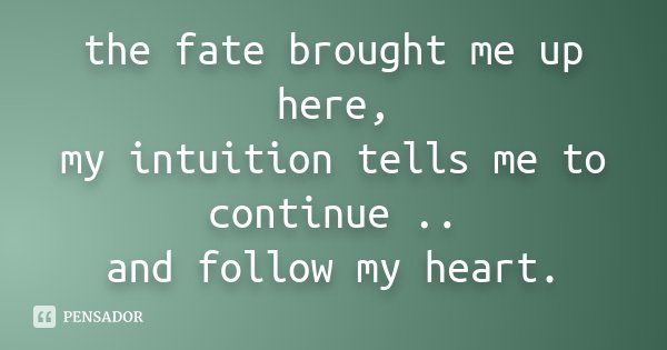 the fate brought me up here, my intuition tells me to continue .. and follow my heart.... Frase de Desconhecido.