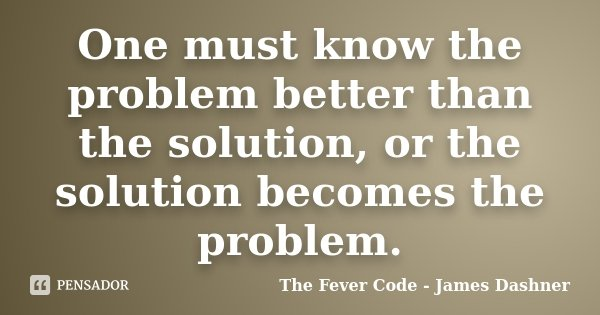 One must know the problem better than the solution, or the solution becomes the problem.... Frase de The Fever Code - James Dashner.