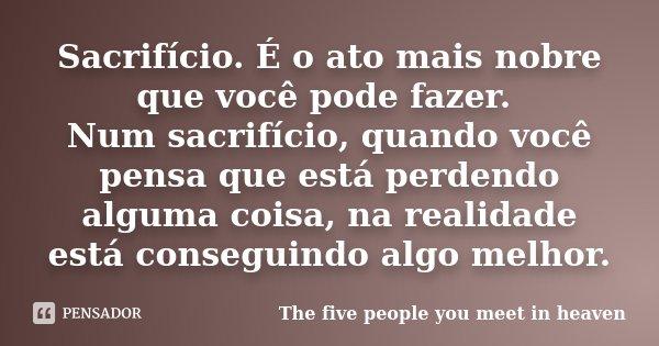 Sacrifício. É o ato mais nobre que você pode fazer. Num sacrifício, quando você pensa que está perdendo alguma coisa, na realidade está conseguindo algo melhor.... Frase de The five people you meet in heaven.