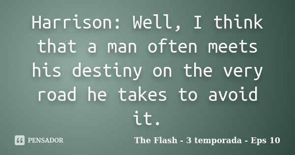 Harrison: Well, I think that a man often meets his destiny on the very road he takes to avoid it.... Frase de The Flash - 3 temporada - Eps 10.