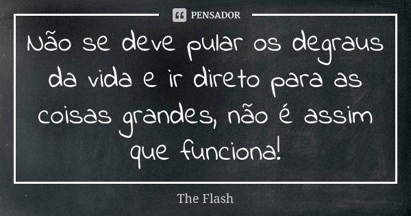 Não se deve pular os degraus da vida e ir direto para as coisas grandes, não é assim que funciona!... Frase de The Flash.