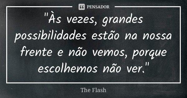 """""""Às vezes, grandes possibilidades estão na nossa frente e não vemos, porque escolhemos não ver.""""... Frase de The Flash."""