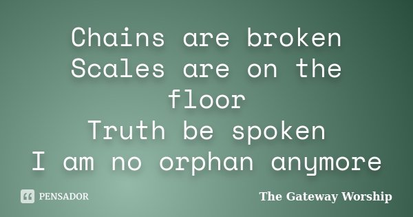 Chains are broken Scales are on the floor Truth be spoken I am no orphan anymore... Frase de The Gateway Worship.