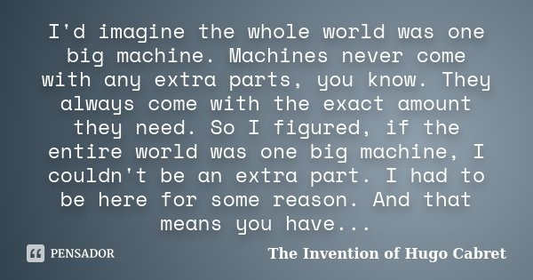 I'd imagine the whole world was one big machine. Machines never come with any extra parts, you know. They always come with the exact amount they need. So I figu... Frase de The Invention of Hugo Cabret.