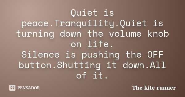 Quiet is peace.Tranquility.Quiet is turning down the volume knob on life. Silence is pushing the OFF button.Shutting it down.All of it.... Frase de The kite runner.