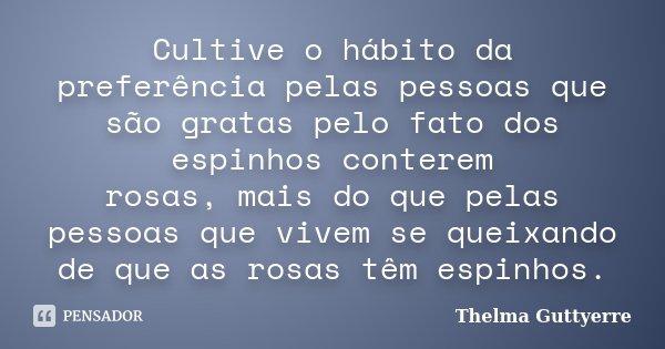 Cultive o hábito da preferência pelas pessoas que são gratas pelo fato dos espinhos conterem rosas, mais do que pelas pessoas que vivem se queixando de que as r... Frase de Thelma Guttyerre.