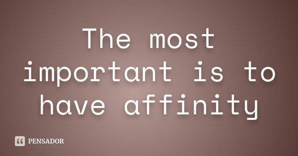 The most important is to have affinity... Frase de Desconhecido.