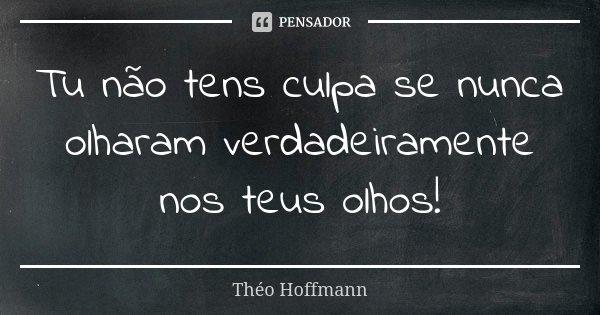 Tu não tens culpa se nunca olharam verdadeiramente nos teus olhos!... Frase de Théo Hoffmann.