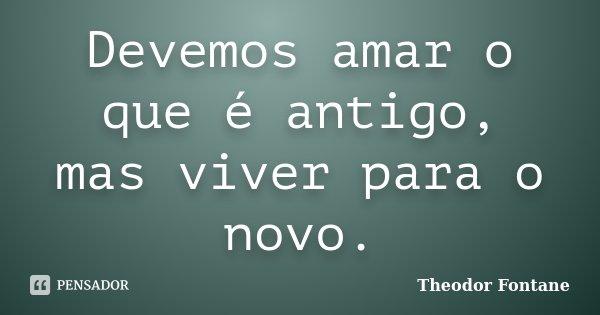 Devemos amar o que é antigo, mas viver para o novo.... Frase de Theodor Fontane.