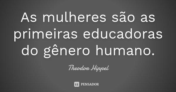 As mulheres são as primeiras educadoras do gênero humano.... Frase de Theodor Hippel.