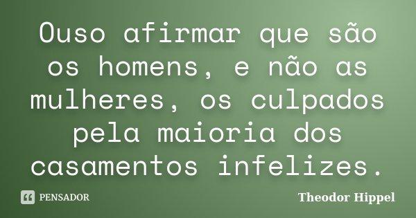 Ouso afirmar que são os homens, e não as mulheres, os culpados pela maioria dos casamentos infelizes.... Frase de Theodor Hippel.
