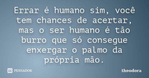 Errar é humano sim, você tem chances de acertar, mas o ser humano é tão burro que só consegue enxergar o palmo da própria mão.... Frase de Theodora.