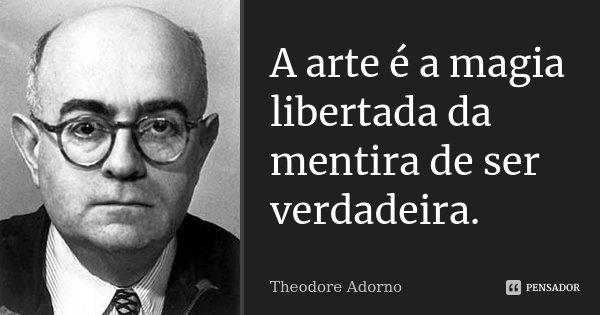 A arte é a magia libertada da mentira de ser verdadeira.... Frase de Theodore Adorno.
