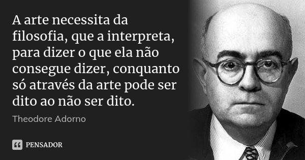 A arte necessita da filosofia, que a interpreta, para dizer o que ela não consegue dizer, conquanto só através da arte pode ser dito ao não ser dito.... Frase de Theodore Adorno.