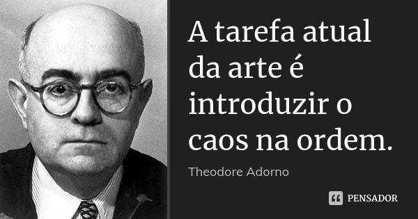 A tarefa atual da arte é introduzir o caos na ordem.... Frase de Theodore Adorno.