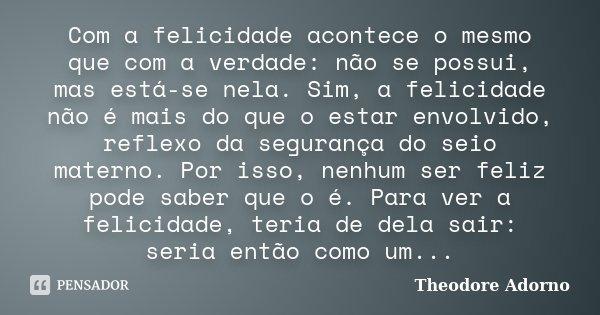 Com a felicidade acontece o mesmo que com a verdade: não se possui, mas está-se nela. Sim, a felicidade não é mais do que o estar envolvido, reflexo da seguranç... Frase de Theodore Adorno.