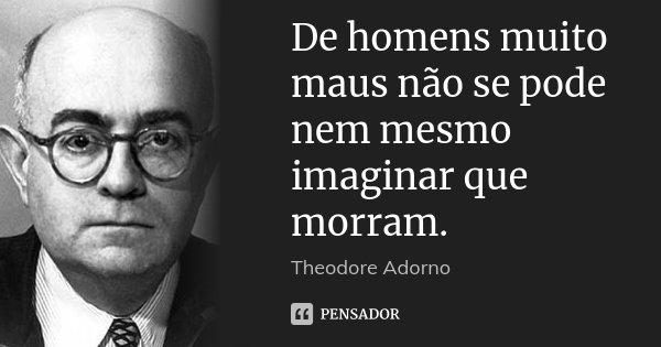 De homens muito maus não se pode nem mesmo imaginar que morram.... Frase de Theodore Adorno.