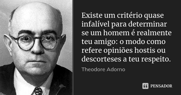 Existe um critério quase infalível para determinar se um homem é realmente teu amigo: o modo como refere opiniões hostis ou descorteses a teu respeito.... Frase de Theodore Adorno.