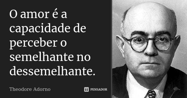 O amor é a capacidade de perceber o semelhante no dessemelhante.... Frase de Theodore Adorno.