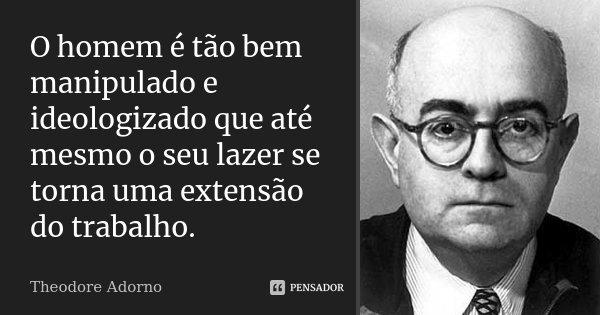 O homem é tão bem manipulado e ideologizado que até mesmo o seu lazer se torna uma extensão do trabalho.... Frase de Theodore Adorno.