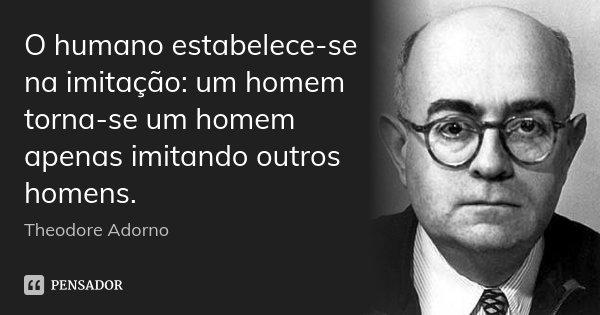 O humano estabelece-se na imitação: um homem torna-se um homem apenas imitando outros homens.... Frase de Theodore Adorno.