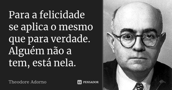 Para a felicidade se aplica o mesmo que para verdade. Alguém não a tem, está nela.... Frase de Theodore Adorno.