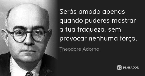 Serás amado apenas quando puderes mostrar a tua fraqueza, sem provocar nenhuma força.... Frase de Theodore Adorno.
