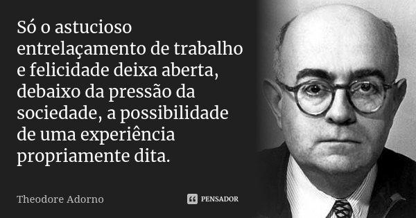 Só o astucioso entrelaçamento de trabalho e felicidade deixa aberta, debaixo da pressão da sociedade, a possibilidade de uma experiência propriamente dita.... Frase de Theodore Adorno.