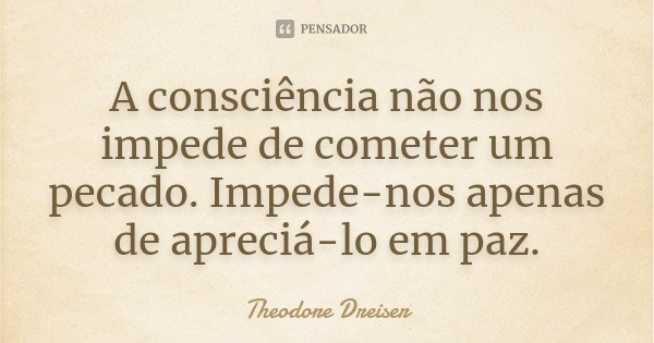 A consciência não nos impede de cometer um pecado. Impede-nos apenas de apreciá-lo em paz.... Frase de Theodore Dreiser.