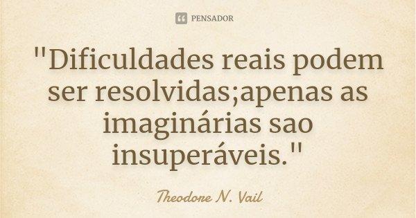 """""""Dificuldades reais podem ser resolvidas;apenas as imaginárias sao insuperáveis.""""... Frase de Theodore N. Vail."""