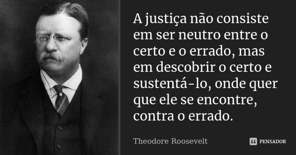 A justiça não consiste em ser neutro entre o certo e o errado, mas em descobrir o certo e sustentá-lo, onde quer que ele se encontre, contra o errado.... Frase de Theodore Roosevelt.
