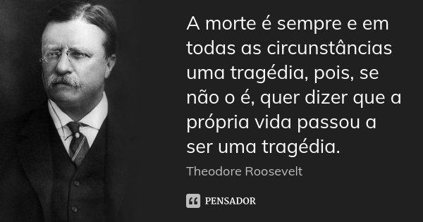 A morte é sempre e em todas as circunstâncias uma tragédia, pois, se não o é, quer dizer que a própria vida passou a ser uma tragédia.... Frase de Theodore Roosevelt.