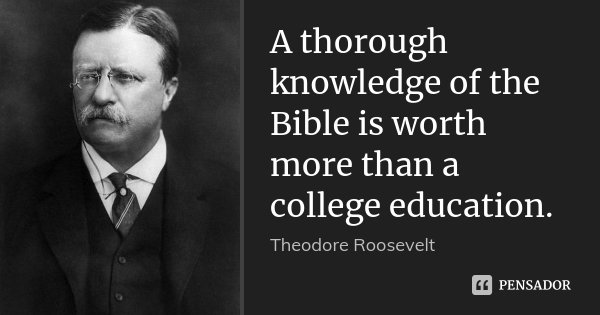 A thorough knowledge of the Bible is worth more than a college education.... Frase de Theodore Roosevelt.