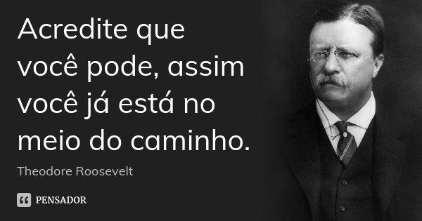 Acredite que você pode, assim você já está no meio do caminho.... Frase de Theodore Roosevelt.