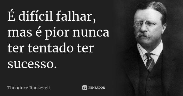 É difícil falhar, mas é pior nunca ter tentado ter sucesso.... Frase de Theodore Roosevelt.