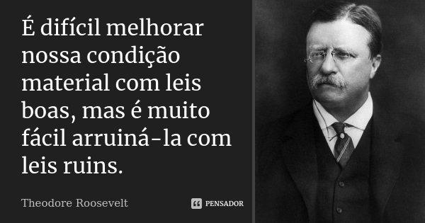 É difícil melhorar nossa condição material com leis boas, mas é muito fácil arruiná-la com leis ruins.... Frase de Theodore Roosevelt.